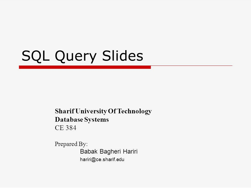 SQL Query Slides Sharif University Of Technology Database Systems CE 384 Prepared By: Babak Bagheri Hariri hariri@ce.sharif.edu
