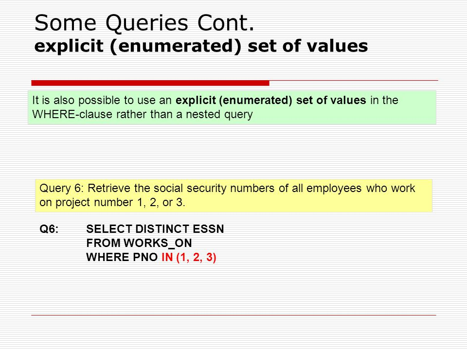 Some Queries Cont. explicit (enumerated) set of values Query 6: Retrieve the social security numbers of all employees who work on project number 1, 2,