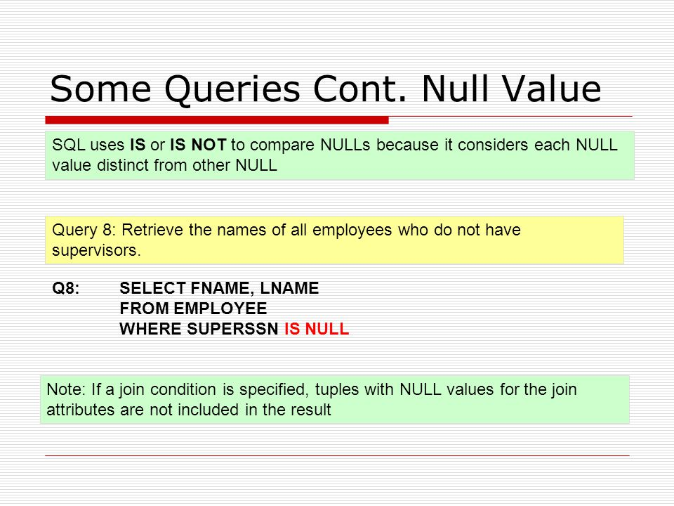 Some Queries Cont. Null Value Query 8: Retrieve the names of all employees who do not have supervisors. Q8: SELECT FNAME, LNAME FROM EMPLOYEE WHERE SU