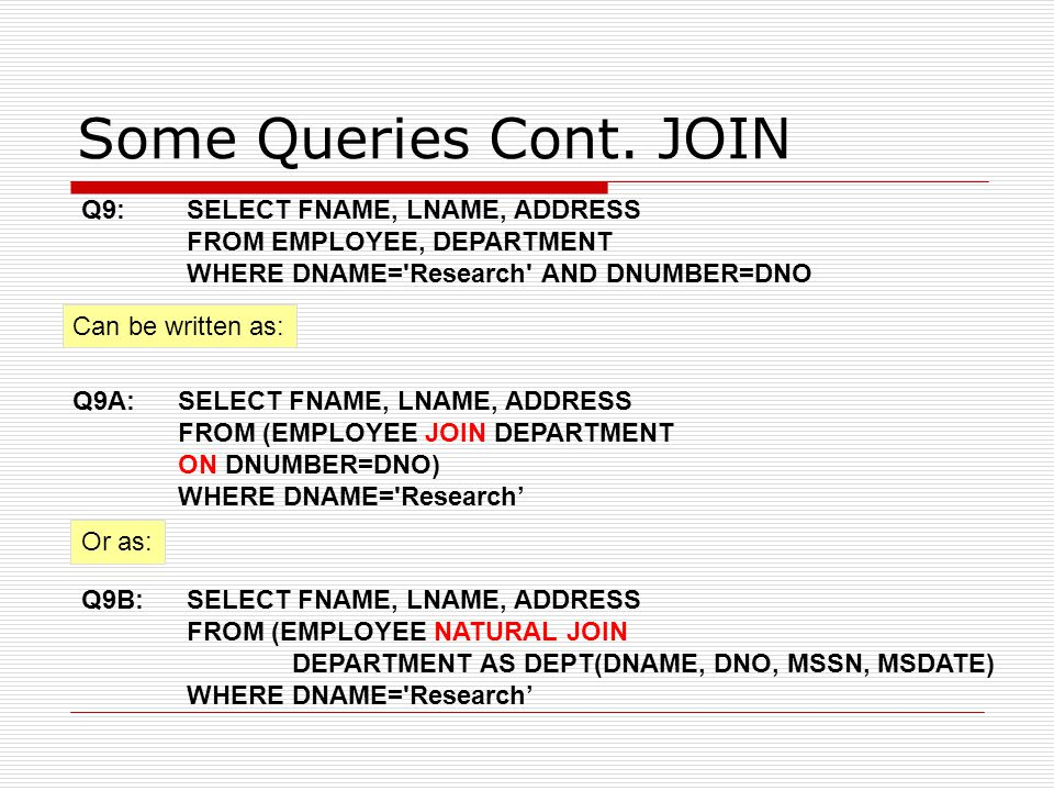 Some Queries Cont. JOIN Can be written as: Q9A: SELECT FNAME, LNAME, ADDRESS FROM (EMPLOYEE JOIN DEPARTMENT ON DNUMBER=DNO) WHERE DNAME='Research' Q9: