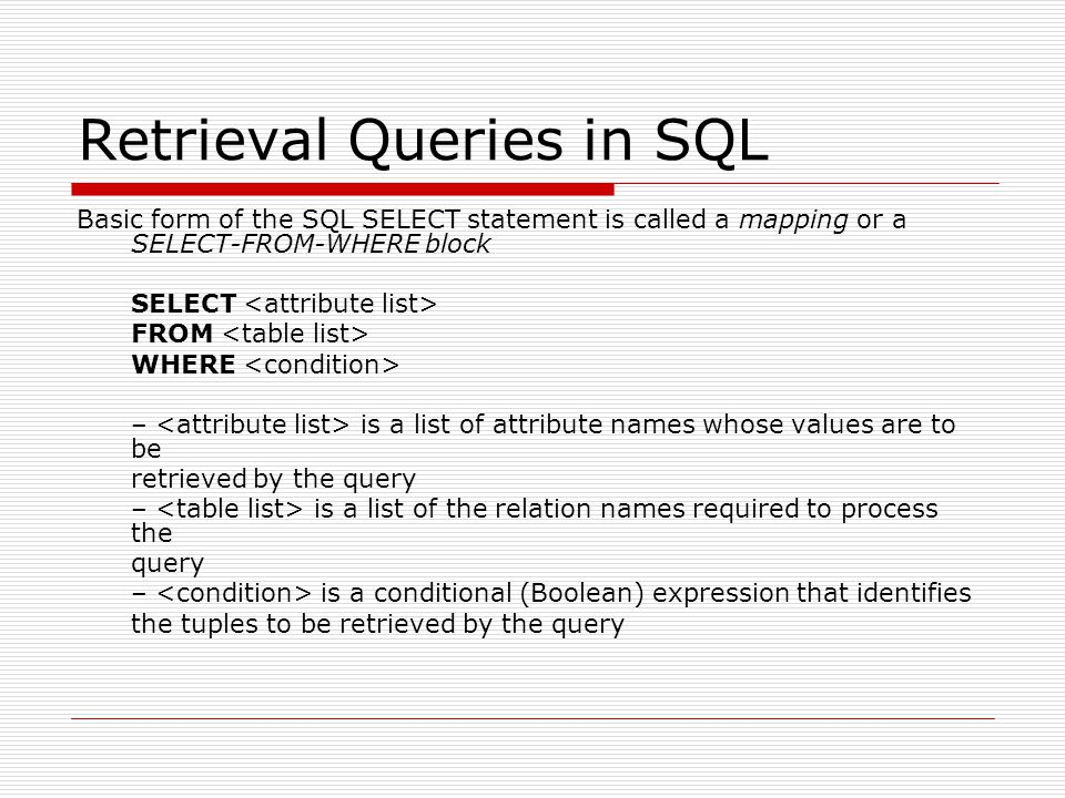 Retrieval Queries in SQL Basic form of the SQL SELECT statement is called a mapping or a SELECT-FROM-WHERE block SELECT FROM WHERE – is a list of attr