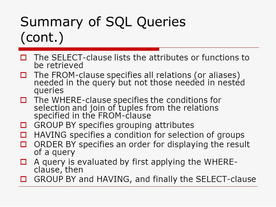 Summary of SQL Queries (cont.)  The SELECT-clause lists the attributes or functions to be retrieved  The FROM-clause specifies all relations (or ali