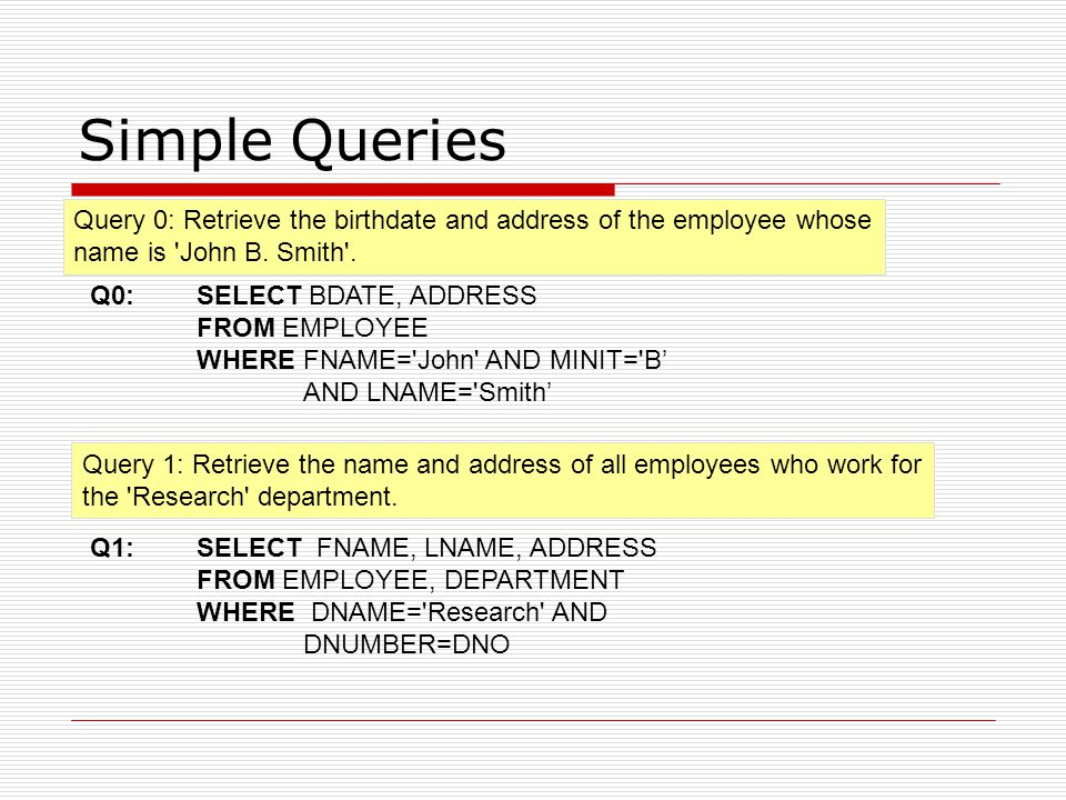 Simple Queries Query 0: Retrieve the birthdate and address of the employee whose name is 'John B. Smith'. Query 1: Retrieve the name and address of al