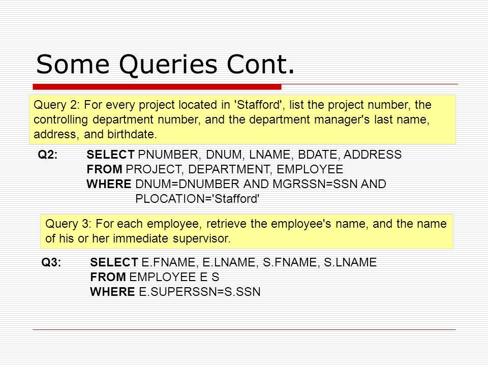 Some Queries Cont. Q2: SELECT PNUMBER, DNUM, LNAME, BDATE, ADDRESS FROM PROJECT, DEPARTMENT, EMPLOYEE WHERE DNUM=DNUMBER AND MGRSSN=SSN AND PLOCATION=