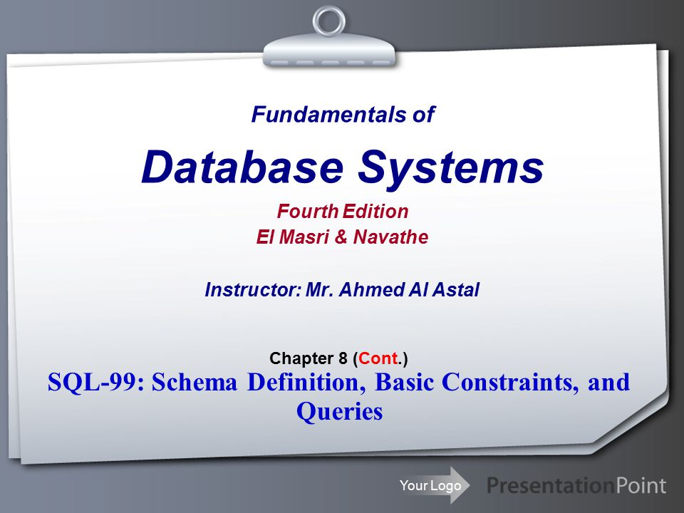 Your Logo Fundamentals of Database Systems Fourth Edition El Masri & Navathe Instructor: Mr.