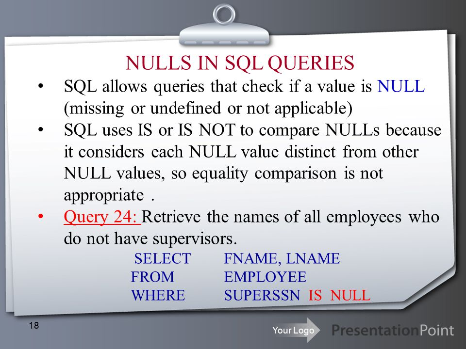 Your Logo 18 NULLS IN SQL QUERIES SQL allows queries that check if a value is NULL (missing or undefined or not applicable) SQL uses IS or IS NOT to compare NULLs because it considers each NULL value distinct from other NULL values, so equality comparison is not appropriate.