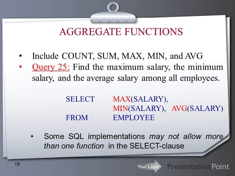 Your Logo 19 AGGREGATE FUNCTIONS Include COUNT, SUM, MAX, MIN, and AVG Query 25: Find the maximum salary, the minimum salary, and the average salary among all employees.