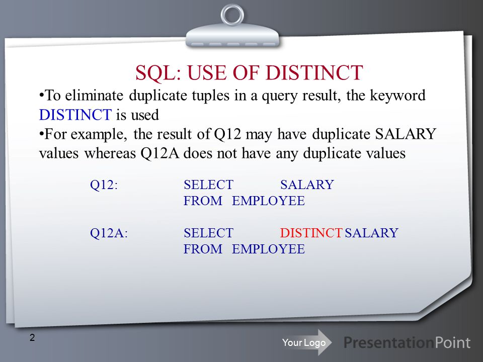 Your Logo 2 SQL: USE OF DISTINCT To eliminate duplicate tuples in a query result, the keyword DISTINCT is used For example, the result of Q12 may have duplicate SALARY values whereas Q12A does not have any duplicate values Q12:SELECT SALARY FROMEMPLOYEE Q12A: SELECT DISTINCT SALARY FROMEMPLOYEE
