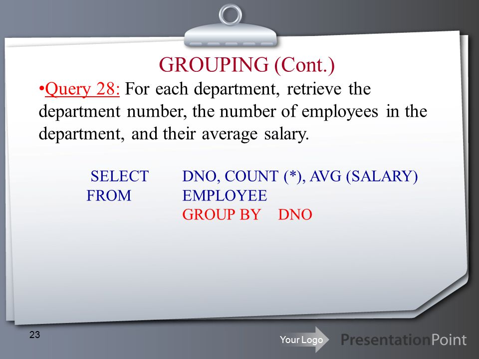 Your Logo 23 GROUPING (Cont.) Query 28: For each department, retrieve the department number, the number of employees in the department, and their average salary.