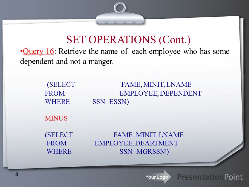 Your Logo 8 SET OPERATIONS (Cont.) Query 16: Retrieve the name of each employee who has some dependent and not a manger.
