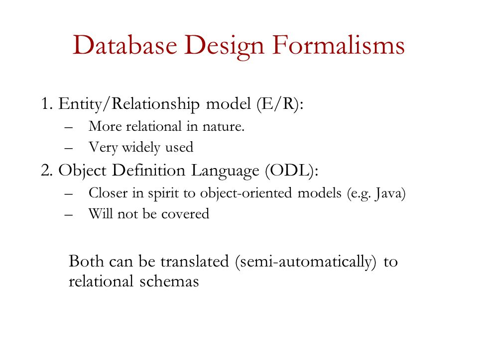 Database Design Formalisms 1. Entity/Relationship model (E/R): –More relational in nature.