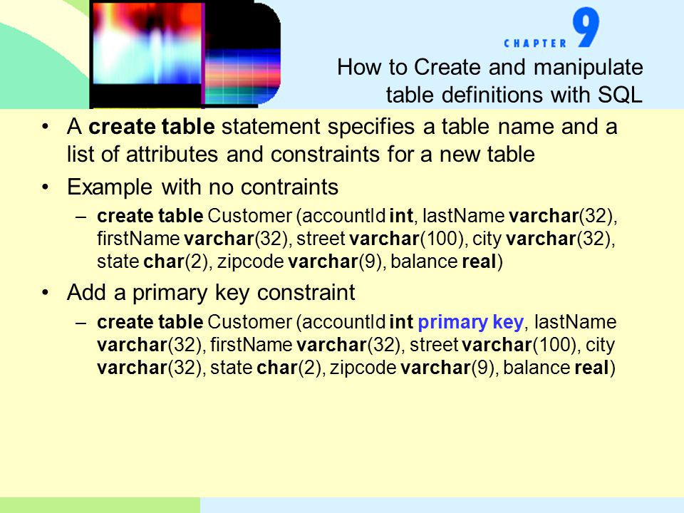 How to Create and manipulate table definitions with SQL A create table statement specifies a table name and a list of attributes and constraints for a new table Example with no contraints –create table Customer (accountId int, lastName varchar(32), firstName varchar(32), street varchar(100), city varchar(32), state char(2), zipcode varchar(9), balance real) Add a primary key constraint –create table Customer (accountId int primary key, lastName varchar(32), firstName varchar(32), street varchar(100), city varchar(32), state char(2), zipcode varchar(9), balance real)