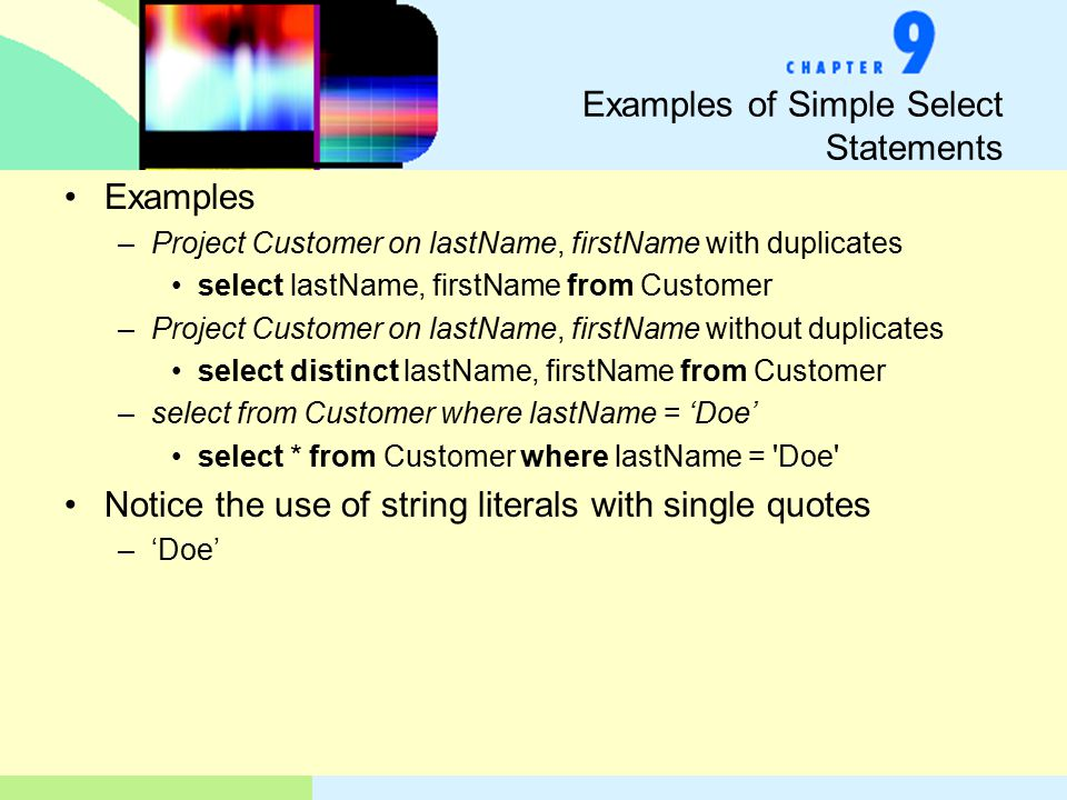 Examples of Simple Select Statements Examples –Project Customer on lastName, firstName with duplicates select lastName, firstName from Customer –Project Customer on lastName, firstName without duplicates select distinct lastName, firstName from Customer –select from Customer where lastName = 'Doe' select * from Customer where lastName = Doe Notice the use of string literals with single quotes –'Doe'