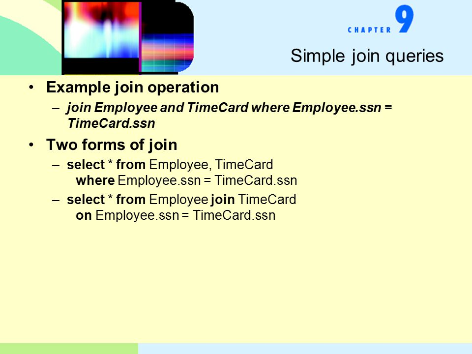 Simple join queries Example join operation –join Employee and TimeCard where Employee.ssn = TimeCard.ssn Two forms of join –select * from Employee, TimeCard where Employee.ssn = TimeCard.ssn –select * from Employee join TimeCard on Employee.ssn = TimeCard.ssn