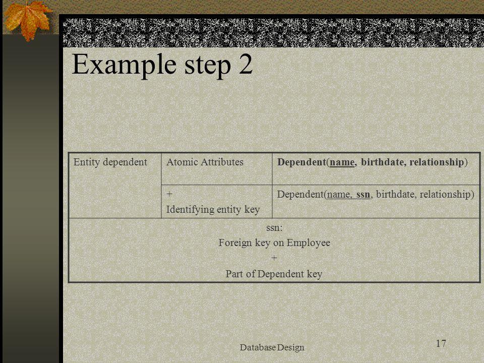 17 Database Design Example step 2 mapping Entity dependentAtomic AttributesDependent(name, birthdate, relationship) + Identifying entity key Dependent(name, ssn, birthdate, relationship) ssn: Foreign key on Employee + Part of Dependent key