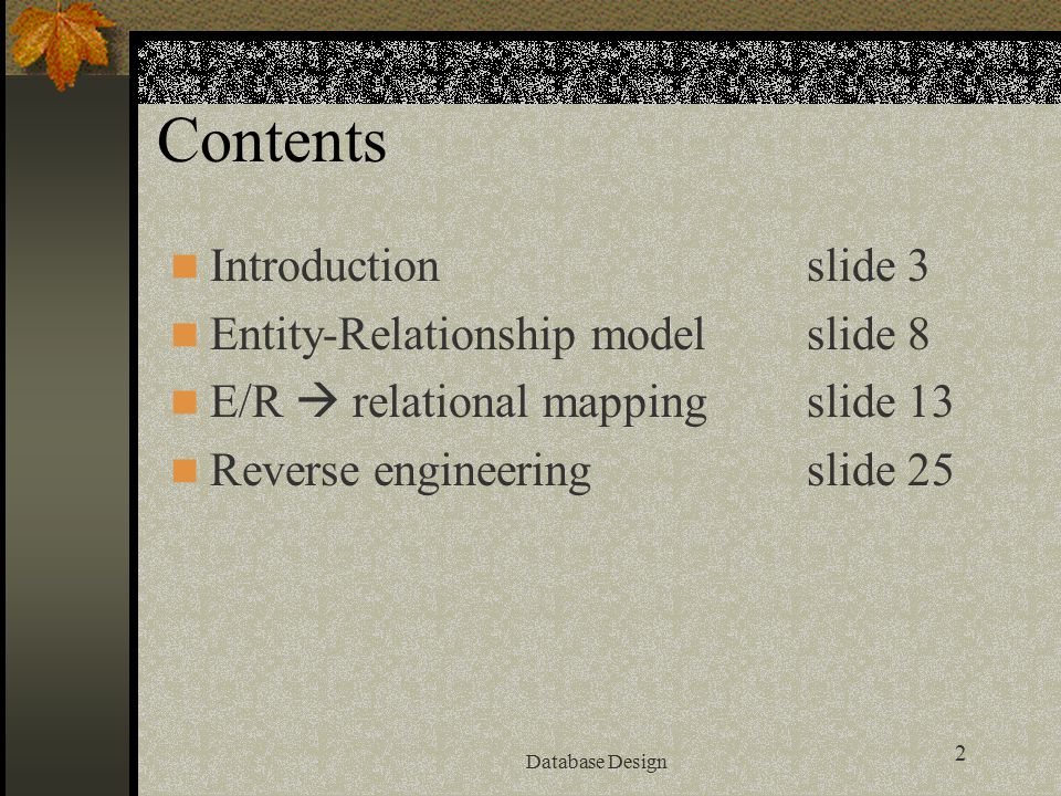 2 Database Design Contents Introductionslide 3 Entity-Relationship modelslide 8 E/R  relational mappingslide 13 Reverse engineering slide 25
