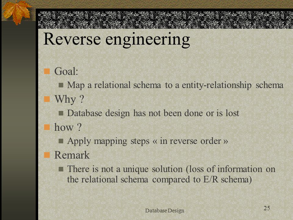 25 Database Design Reverse engineering Goal: Map a relational schema to a entity-relationship schema Why ? Database design has not been done or is los