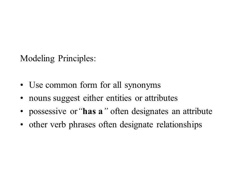 Modeling Principles: Use common form for all synonyms nouns suggest either entities or attributes possessive or has a often designates an attribute other verb phrases often designate relationships