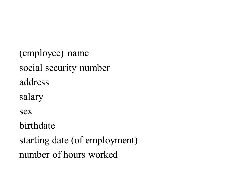 (employee) name social security number address salary sex birthdate starting date (of employment) number of hours worked