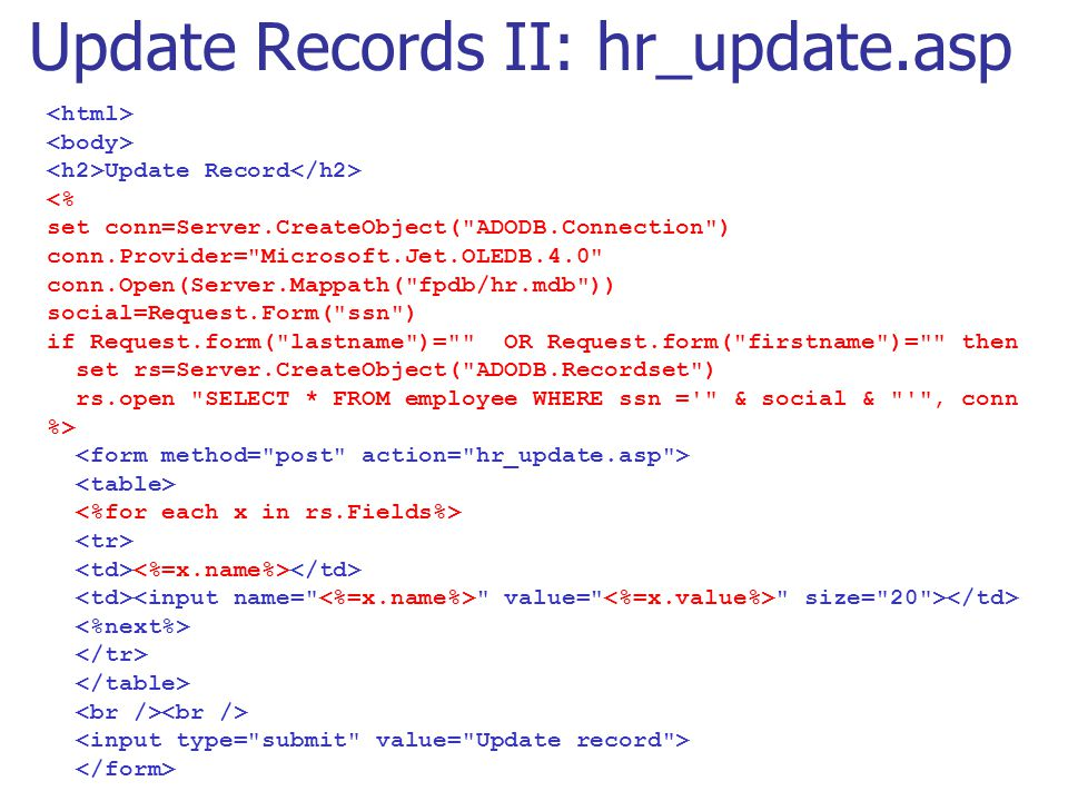 Update Records II: hr_update.asp Update Record <% set conn=Server.CreateObject( ADODB.Connection ) conn.Provider= Microsoft.Jet.OLEDB.4.0 conn.Open(Server.Mappath( fpdb/hr.mdb )) social=Request.Form( ssn ) if Request.form( lastname )= OR Request.form( firstname )= then set rs=Server.CreateObject( ADODB.Recordset ) rs.open SELECT * FROM employee WHERE ssn = & social & , conn %> value= size= 20 >