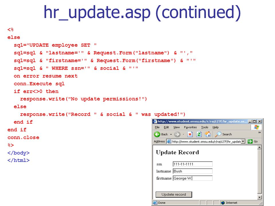 hr_update.asp (continued) <% else sql= UPDATE employee SET sql=sql & lastname= & Request.Form( lastname ) & , sql=sql & firstname= & Request.Form( firstname ) & sql=sql & WHERE ssn= & social & on error resume next conn.Execute sql if err<>0 then response.write( No update permissions! ) else response.write( Record & social & was updated! ) end if conn.close %>