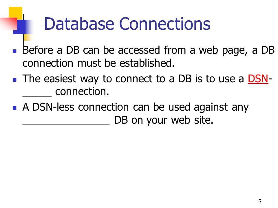 3 Database Connections Before a DB can be accessed from a web page, a DB connection must be established. The easiest way to connect to a DB is to use