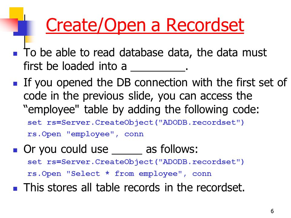 6 Create/Open a Recordset To be able to read database data, the data must first be loaded into a _________. If you opened the DB connection with the f