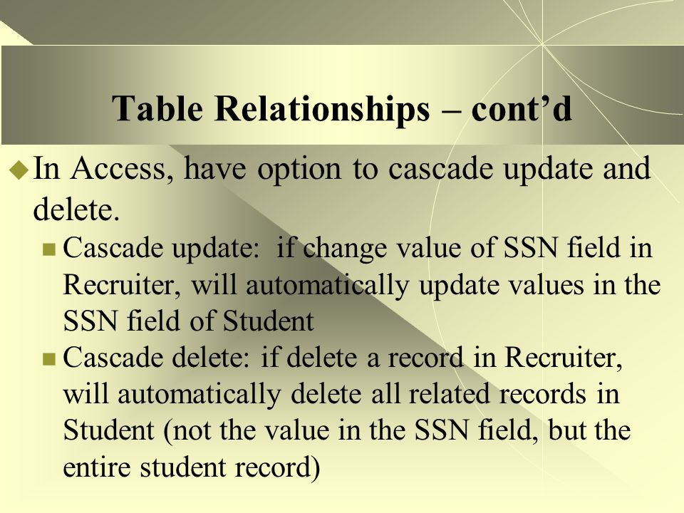 Table Relationships – cont'd  In Access, have option to cascade update and delete. Cascade update: if change value of SSN field in Recruiter, will au