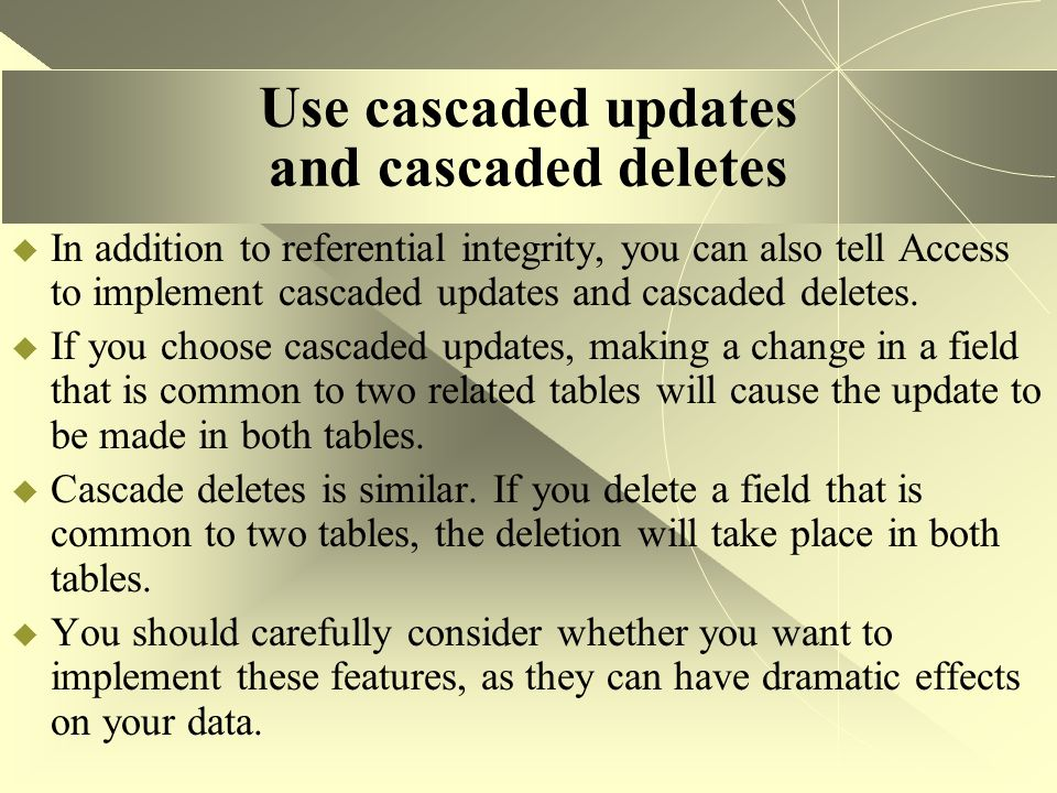 Use cascaded updates and cascaded deletes  In addition to referential integrity, you can also tell Access to implement cascaded updates and cascaded