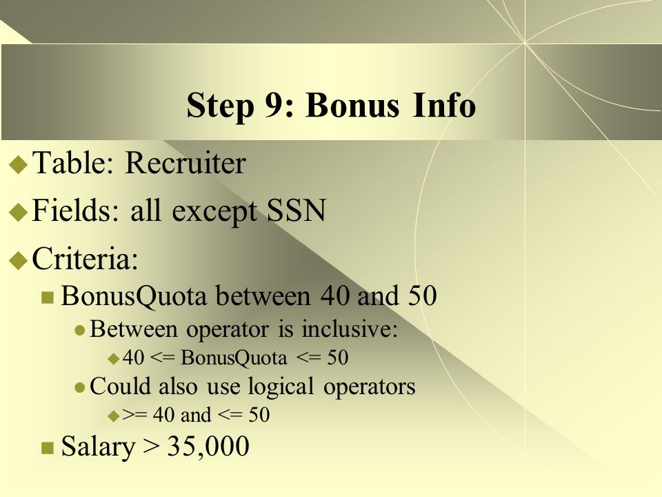 Step 9: Bonus Info  Table: Recruiter  Fields: all except SSN  Criteria: BonusQuota between 40 and 50 Between operator is inclusive:  40 <= BonusQu