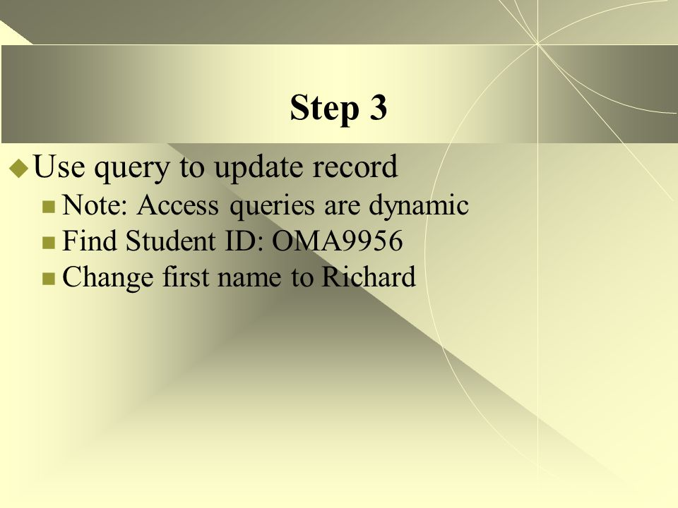 Step 3  Use query to update record Note: Access queries are dynamic Find Student ID: OMA9956 Change first name to Richard