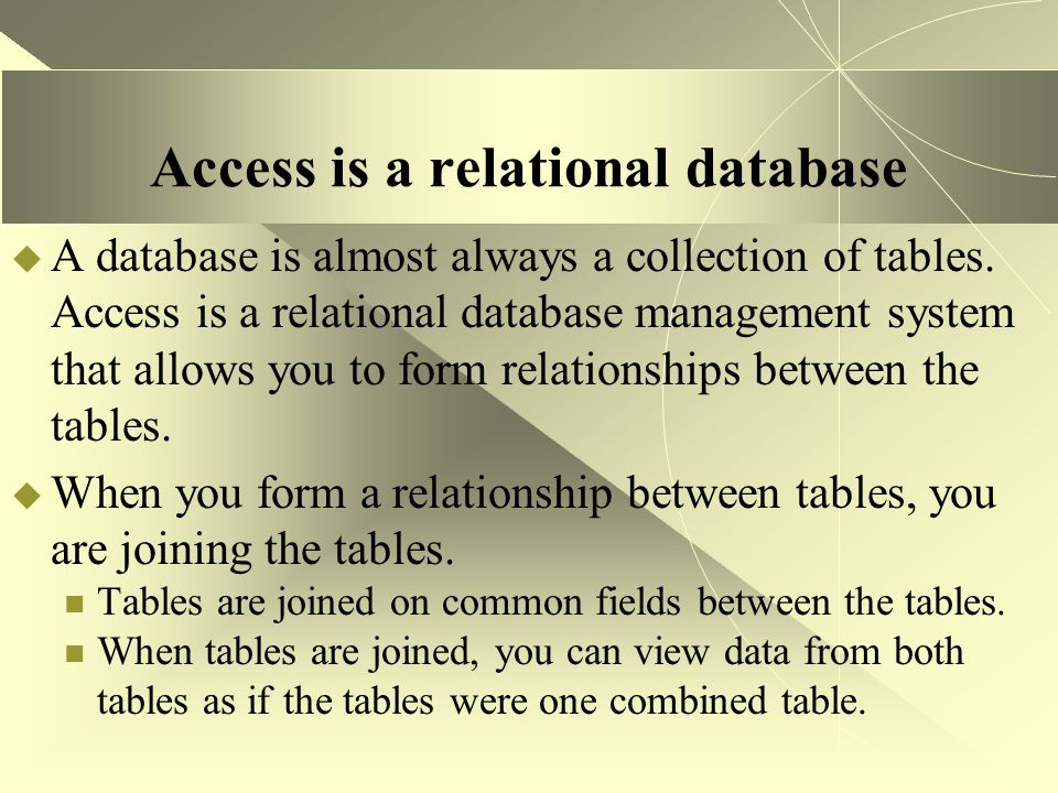 Access is a relational database  A database is almost always a collection of tables. Access is a relational database management system that allows yo