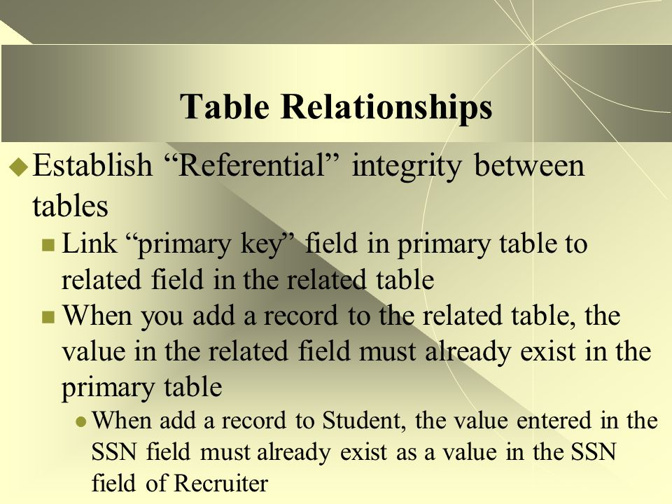 """Table Relationships  Establish """"Referential"""" integrity between tables Link """"primary key"""" field in primary table to related field in the related table"""