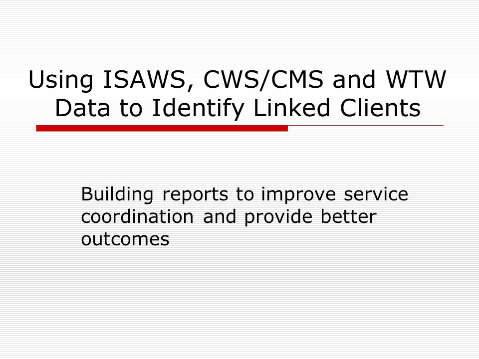 Using ISAWS, CWS/CMS and WTW Data to Identify Linked Clients Building reports to improve service coordination and provide better outcomes