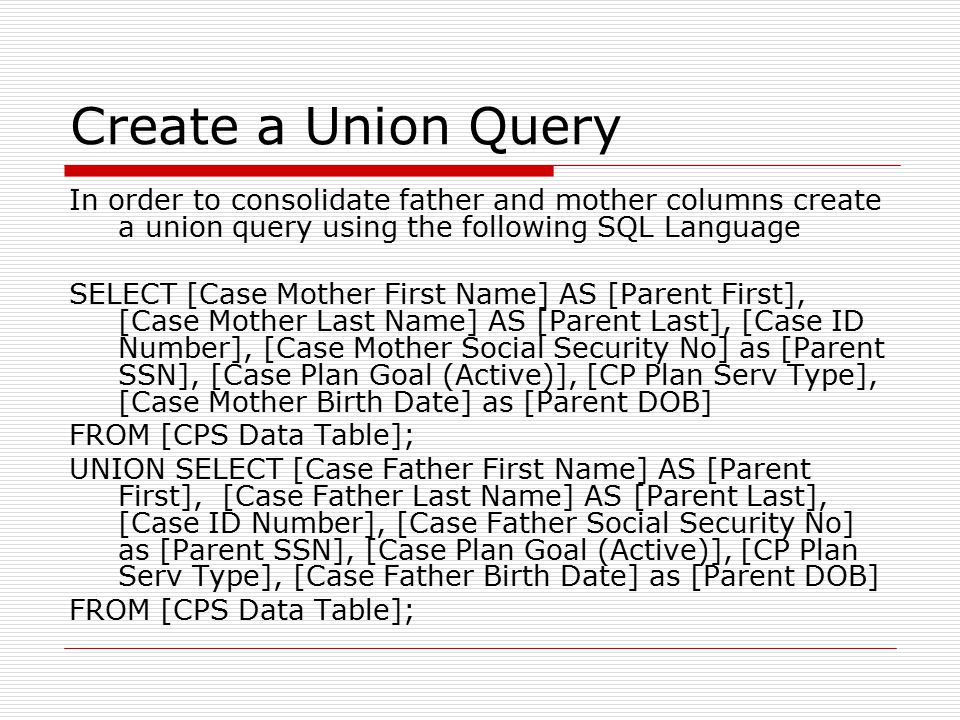 Create a Union Query In order to consolidate father and mother columns create a union query using the following SQL Language SELECT [Case Mother First Name] AS [Parent First], [Case Mother Last Name] AS [Parent Last], [Case ID Number], [Case Mother Social Security No] as [Parent SSN], [Case Plan Goal (Active)], [CP Plan Serv Type], [Case Mother Birth Date] as [Parent DOB] FROM [CPS Data Table]; UNION SELECT [Case Father First Name] AS [Parent First], [Case Father Last Name] AS [Parent Last], [Case ID Number], [Case Father Social Security No] as [Parent SSN], [Case Plan Goal (Active)], [CP Plan Serv Type], [Case Father Birth Date] as [Parent DOB] FROM [CPS Data Table];