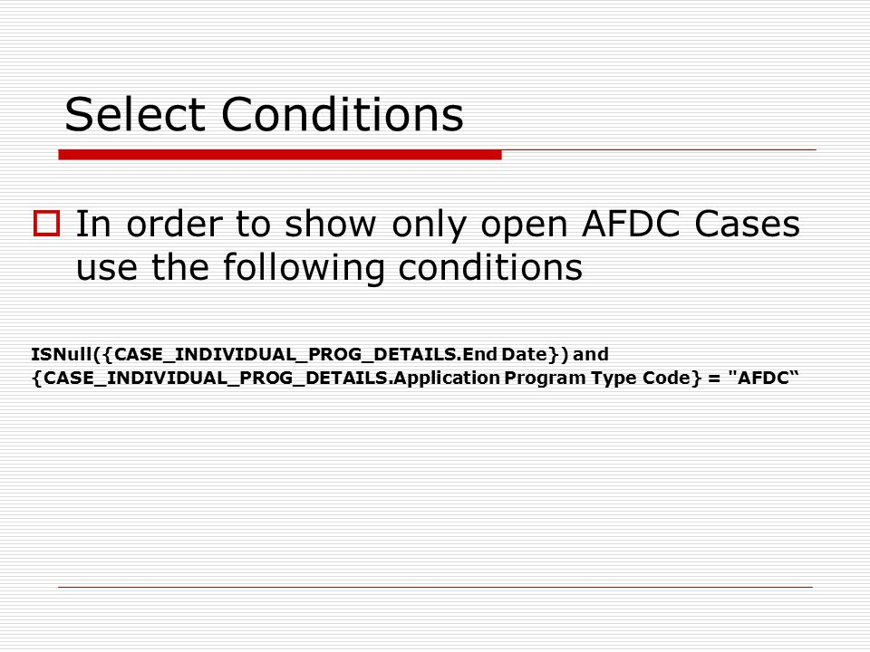 Select Conditions  In order to show only open AFDC Cases use the following conditions ISNull({CASE_INDIVIDUAL_PROG_DETAILS.End Date}) and {CASE_INDIVIDUAL_PROG_DETAILS.Application Program Type Code} = AFDC