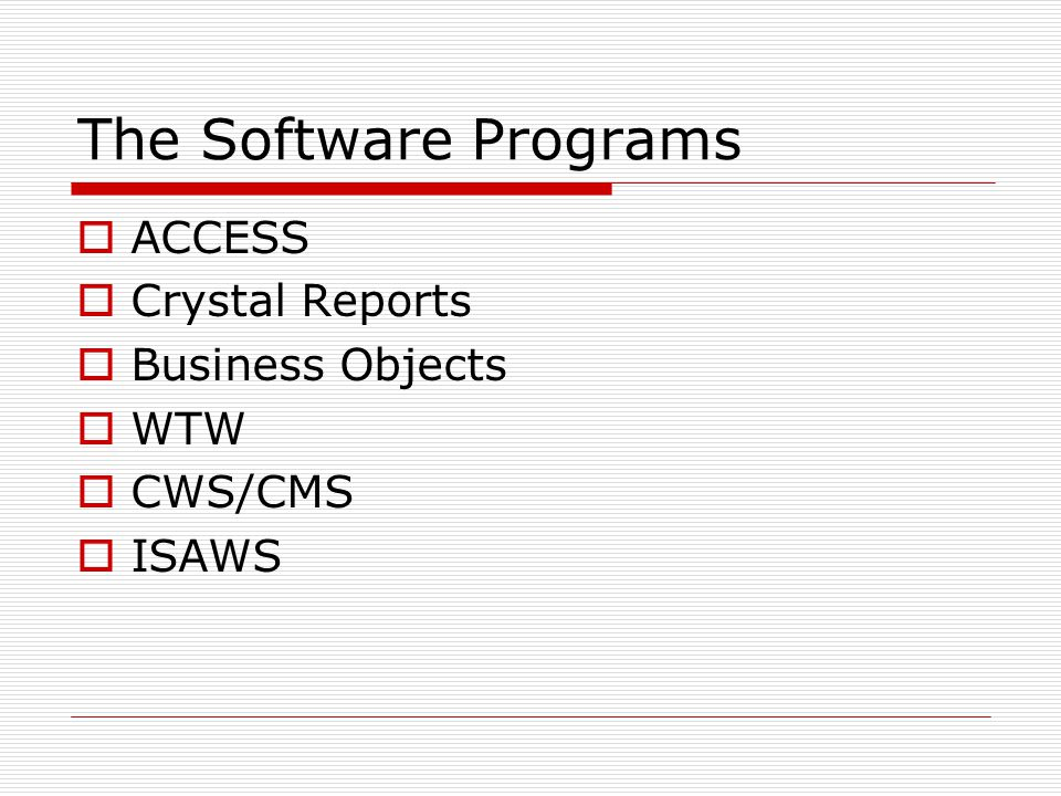 The Software Programs  ACCESS  Crystal Reports  Business Objects  WTW  CWS/CMS  ISAWS
