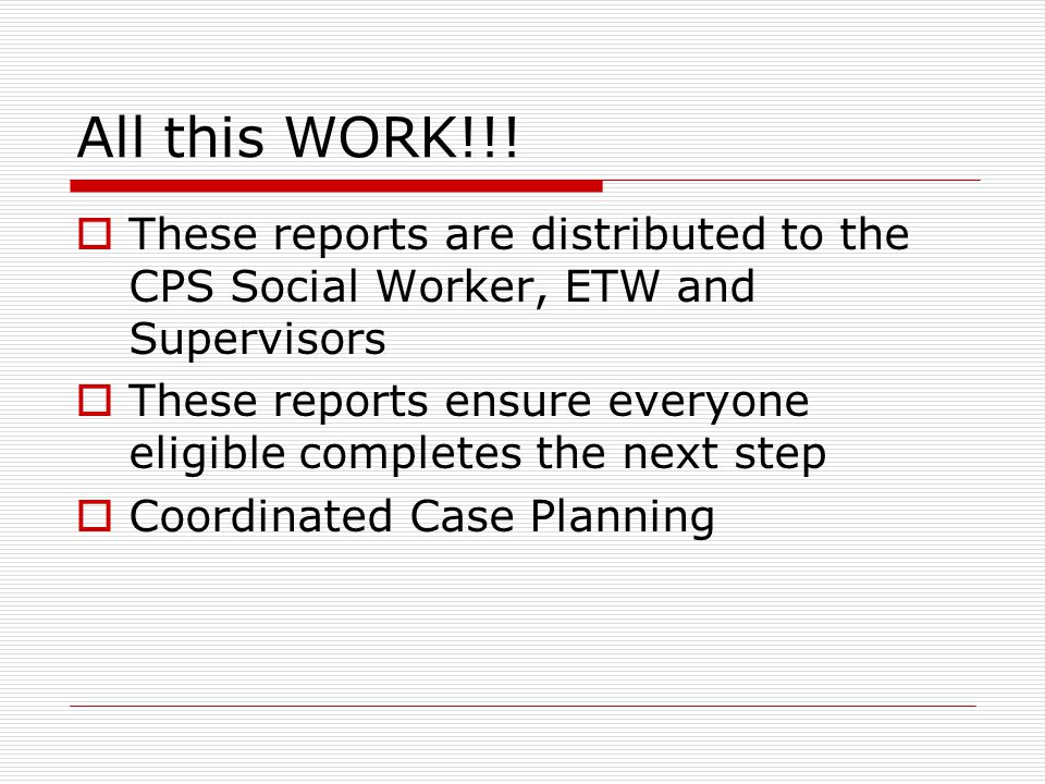 All this WORK!!!  These reports are distributed to the CPS Social Worker, ETW and Supervisors  These reports ensure everyone eligible completes the