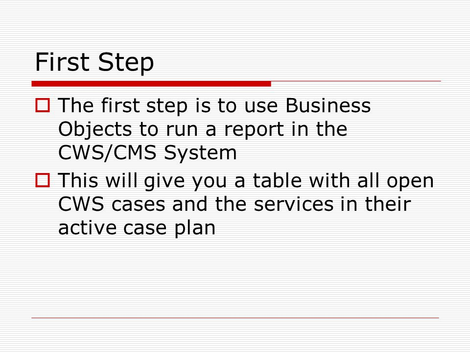 First Step  The first step is to use Business Objects to run a report in the CWS/CMS System  This will give you a table with all open CWS cases and the services in their active case plan