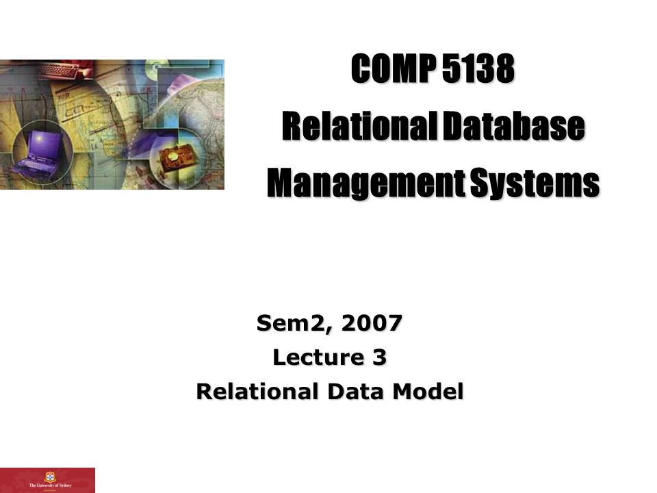 COMP 5138 Relational Database Management Systems Sem2, 2007 Lecture 3 Relational Data Model
