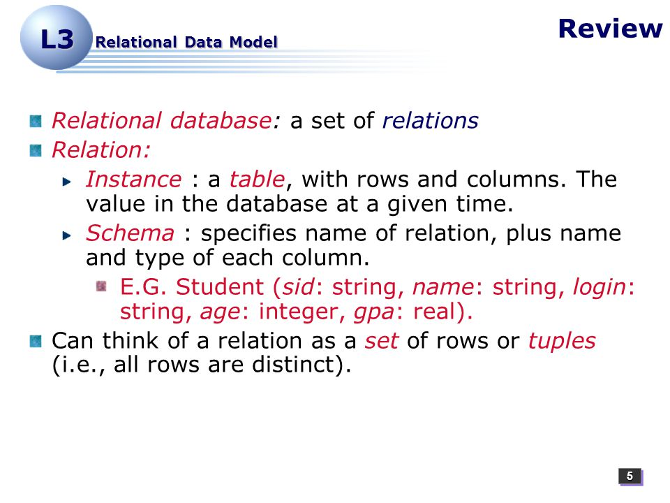 55 L3 Relational Data Model Review Relational database: a set of relations Relation: Instance : a table, with rows and columns.