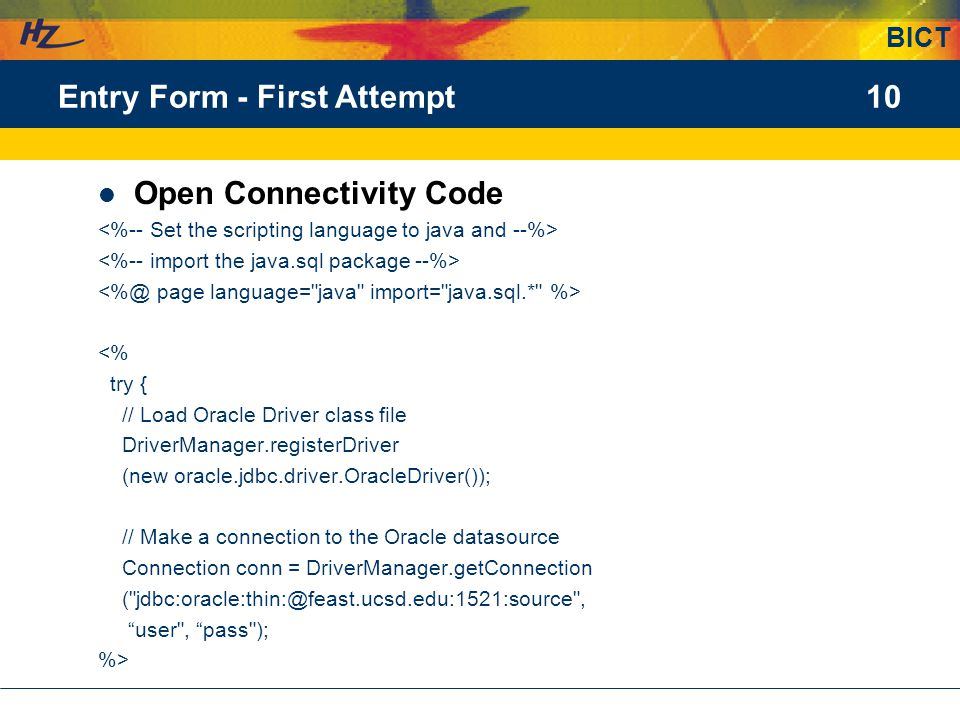 BICT 10Entry Form - First Attempt Open Connectivity Code <% try { // Load Oracle Driver class file DriverManager.registerDriver (new oracle.jdbc.driver.OracleDriver()); // Make a connection to the Oracle datasource Connection conn = DriverManager.getConnection ( jdbc:oracle:thin:@feast.ucsd.edu:1521:source , user , pass ); %>