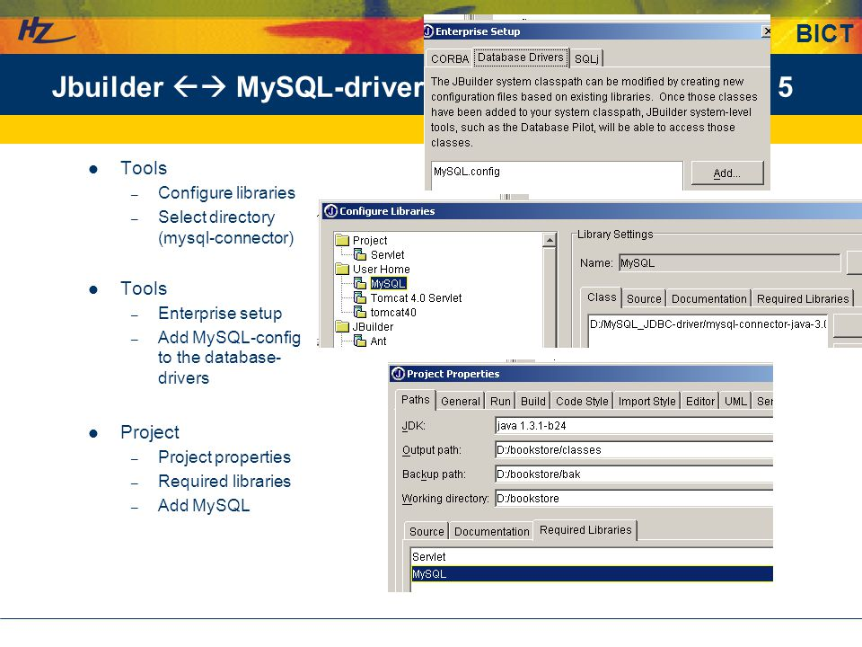 BICT 5Jbuilder  MySQL-driver Tools – Configure libraries – Select directory (mysql-connector) Tools – Enterprise setup – Add MySQL-config to the database- drivers Project – Project properties – Required libraries – Add MySQL