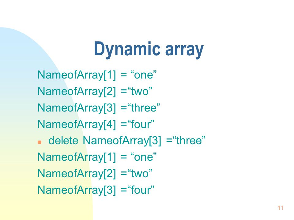 11 Dynamic array NameofArray[1] = one NameofArray[2] = two NameofArray[3] = three NameofArray[4] = four n delete NameofArray[3] = three NameofArray[1] = one NameofArray[2] = two NameofArray[3] = four