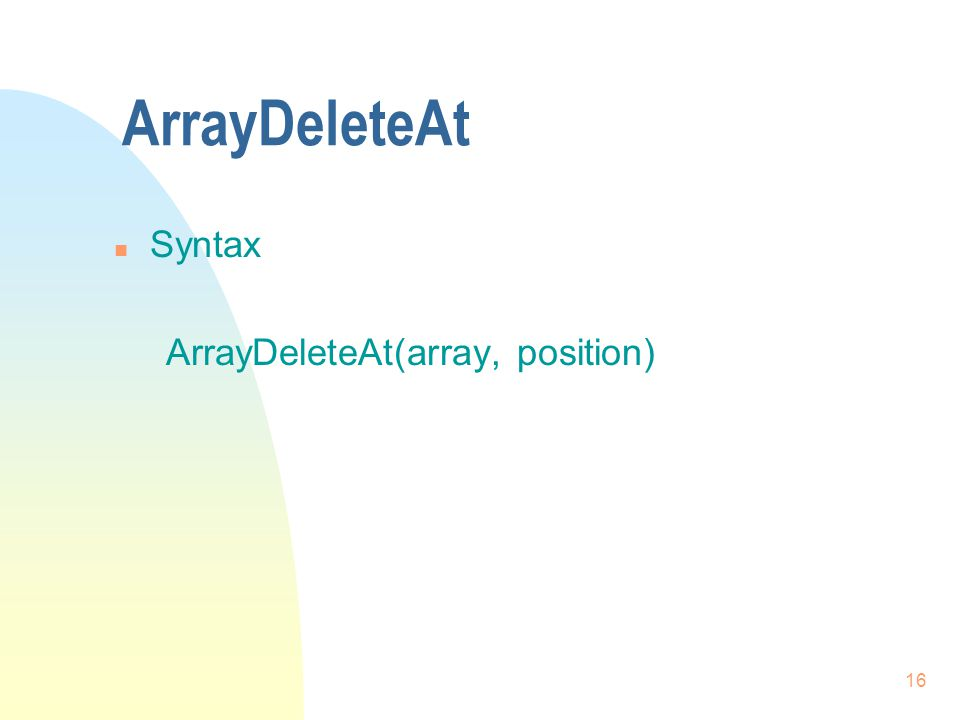 16 ArrayDeleteAt n Syntax ArrayDeleteAt(array, position)