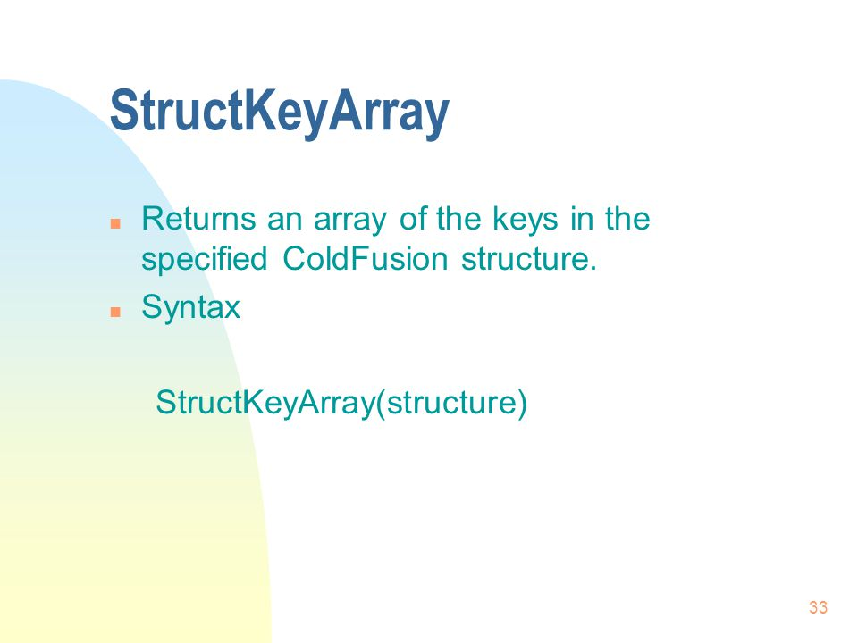33 StructKeyArray n Returns an array of the keys in the specified ColdFusion structure.