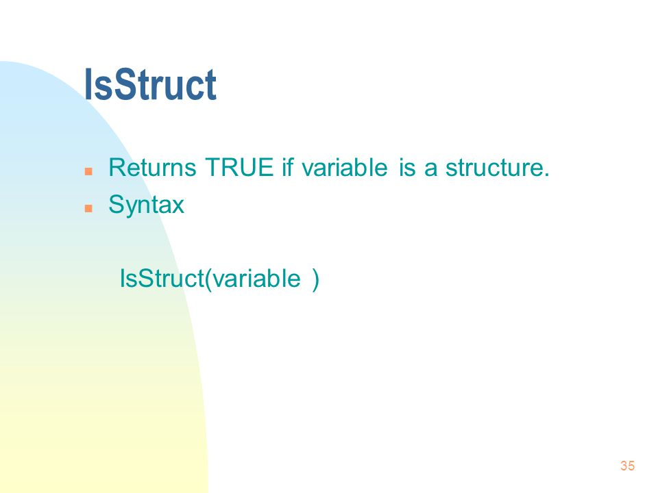 35 IsStruct n Returns TRUE if variable is a structure. n Syntax IsStruct(variable )