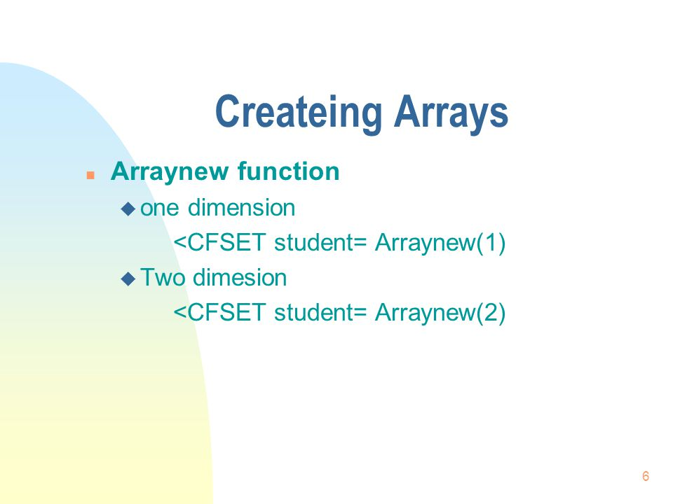 6 Createing Arrays n Arraynew function u one dimension <CFSET student= Arraynew(1) u Two dimesion <CFSET student= Arraynew(2)