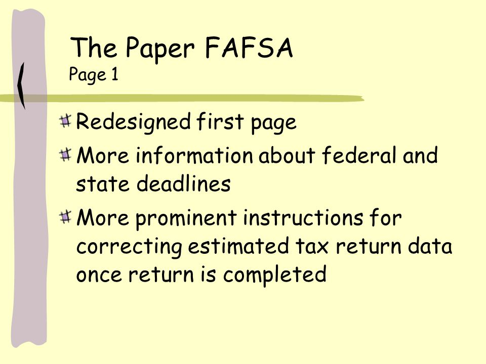 The Paper FAFSA Page 1 Redesigned first page More information about federal and state deadlines More prominent instructions for correcting estimated tax return data once return is completed