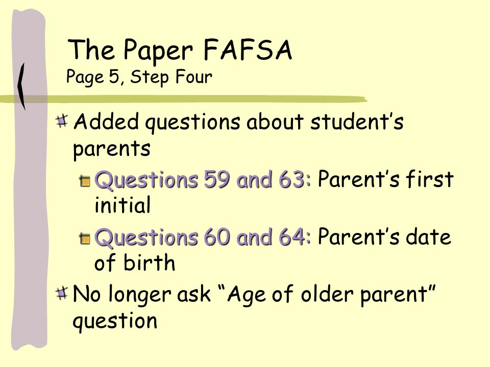 The Paper FAFSA Page 5, Step Four Added questions about student's parents Questions 59 and 63: Questions 59 and 63: Parent's first initial Questions 60 and 64: Questions 60 and 64: Parent's date of birth No longer ask Age of older parent question